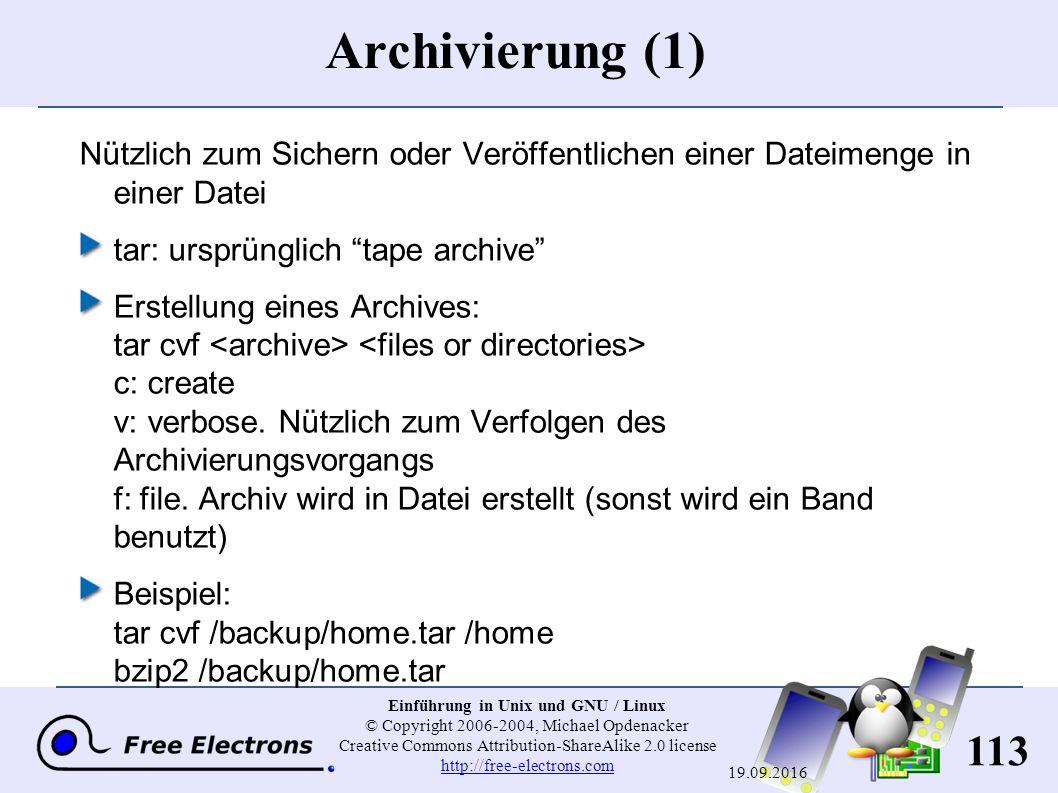 113 Einführung in Unix und GNU / Linux © Copyright 2006-2004, Michael Opdenacker Creative Commons Attribution-ShareAlike 2.0 license http://free-electrons.com http://free-electrons.com 19.09.2016 Archivierung (1) Nützlich zum Sichern oder Veröffentlichen einer Dateimenge in einer Datei tar : ursprünglich tape archive Erstellung eines Archives: tar cvf c : create v : verbose.