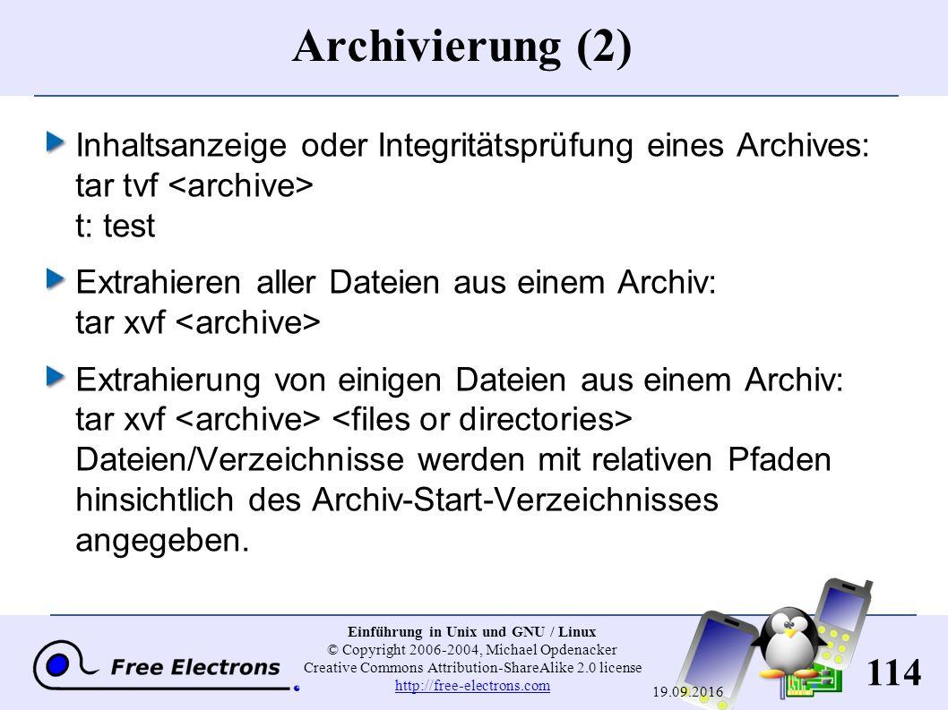 114 Einführung in Unix und GNU / Linux © Copyright 2006-2004, Michael Opdenacker Creative Commons Attribution-ShareAlike 2.0 license http://free-electrons.com http://free-electrons.com 19.09.2016 Archivierung (2) Inhaltsanzeige oder Integritätsprüfung eines Archives: tar tvf t : test Extrahieren aller Dateien aus einem Archiv: tar xvf Extrahierung von einigen Dateien aus einem Archiv: tar xvf Dateien/Verzeichnisse werden mit relativen Pfaden hinsichtlich des Archiv-Start-Verzeichnisses angegeben.