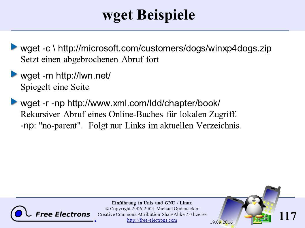 117 Einführung in Unix und GNU / Linux © Copyright 2006-2004, Michael Opdenacker Creative Commons Attribution-ShareAlike 2.0 license http://free-electrons.com http://free-electrons.com 19.09.2016 wget Beispiele wget -c \ http://microsoft.com/customers/dogs/winxp4dogs.zip Setzt einen abgebrochenen Abruf fort wget -m http://lwn.net/ Spiegelt eine Seite wget -r -np http://www.xml.com/ldd/chapter/book/ Rekursiver Abruf eines Online-Buches für lokalen Zugriff.