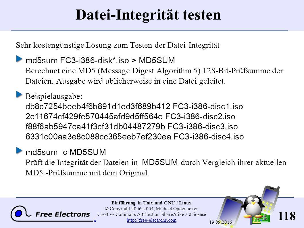 118 Einführung in Unix und GNU / Linux © Copyright 2006-2004, Michael Opdenacker Creative Commons Attribution-ShareAlike 2.0 license http://free-electrons.com http://free-electrons.com 19.09.2016 Datei-Integrität testen Sehr kostengünstige Lösung zum Testen der Datei-Integrität md5sum FC3-i386-disk*.iso > MD5SUM Berechnet eine MD5 (Message Digest Algorithm 5) 128-Bit-Prüfsumme der Dateien.