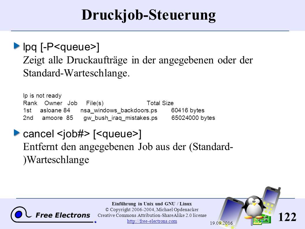 122 Einführung in Unix und GNU / Linux © Copyright 2006-2004, Michael Opdenacker Creative Commons Attribution-ShareAlike 2.0 license http://free-electrons.com http://free-electrons.com 19.09.2016 Druckjob-Steuerung lpq [-P ] Zeigt alle Druckaufträge in der angegebenen oder der Standard-Warteschlange.