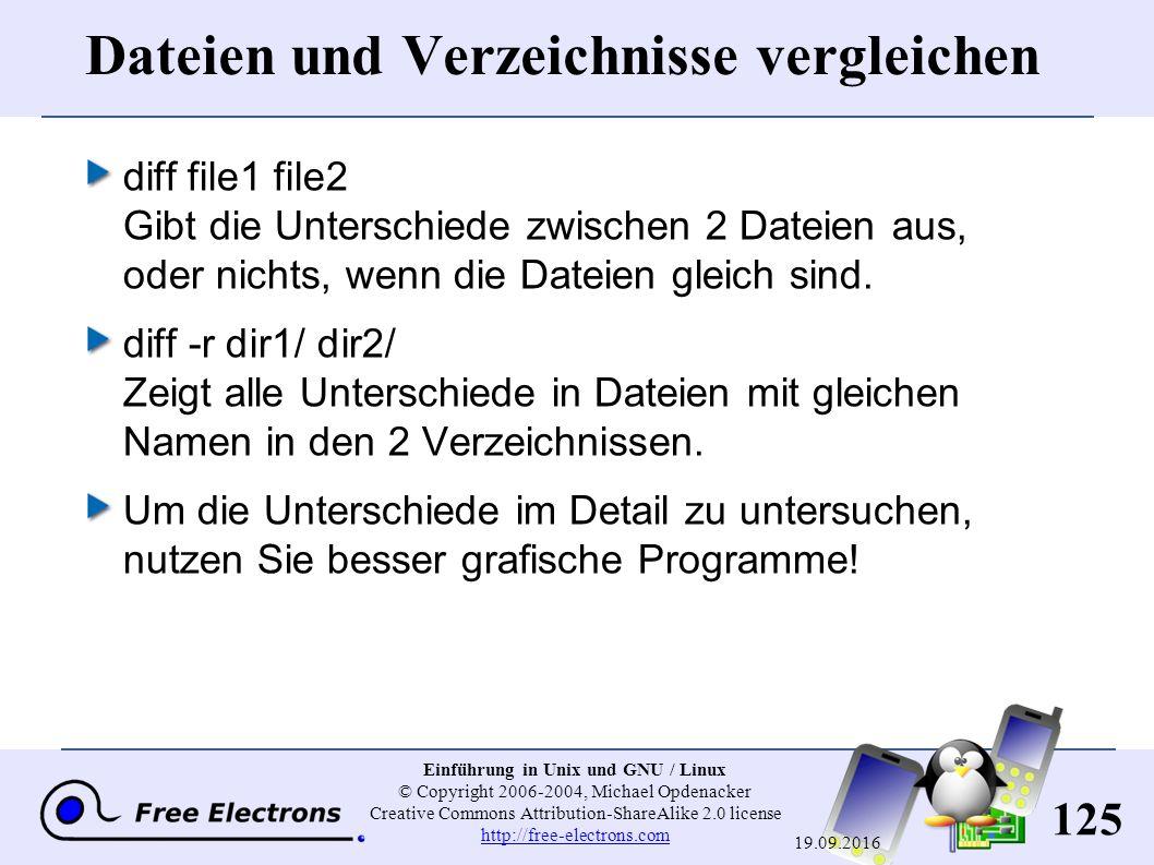 125 Einführung in Unix und GNU / Linux © Copyright 2006-2004, Michael Opdenacker Creative Commons Attribution-ShareAlike 2.0 license http://free-electrons.com http://free-electrons.com 19.09.2016 Dateien und Verzeichnisse vergleichen diff file1 file2 Gibt die Unterschiede zwischen 2 Dateien aus, oder nichts, wenn die Dateien gleich sind.