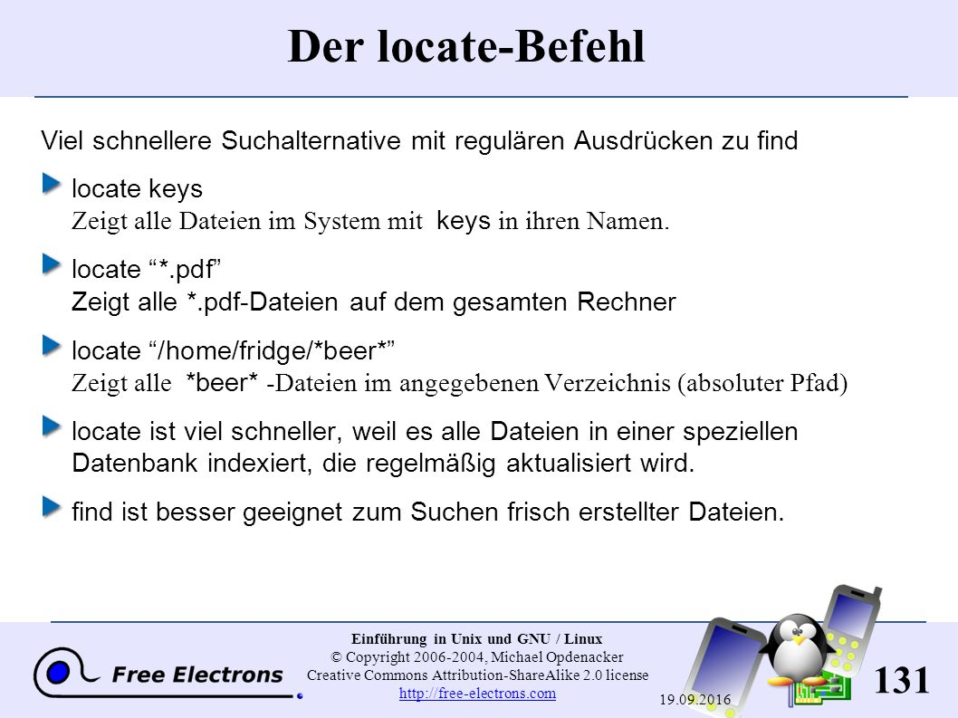 131 Einführung in Unix und GNU / Linux © Copyright 2006-2004, Michael Opdenacker Creative Commons Attribution-ShareAlike 2.0 license http://free-electrons.com http://free-electrons.com 19.09.2016 Der locate-Befehl Viel schnellere Suchalternative mit regulären Ausdrücken zu find locate keys Zeigt alle Dateien im System mit keys in ihren Namen.