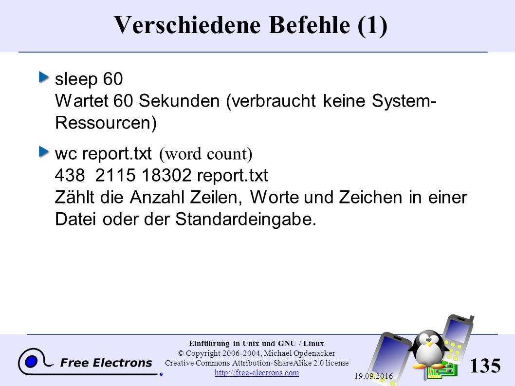 135 Einführung in Unix und GNU / Linux © Copyright 2006-2004, Michael Opdenacker Creative Commons Attribution-ShareAlike 2.0 license http://free-electrons.com http://free-electrons.com 19.09.2016 Verschiedene Befehle (1) sleep 60 Wartet 60 Sekunden (verbraucht keine System- Ressourcen) wc report.txt (word count) 438 2115 18302 report.txt Zählt die Anzahl Zeilen, Worte und Zeichen in einer Datei oder der Standardeingabe.
