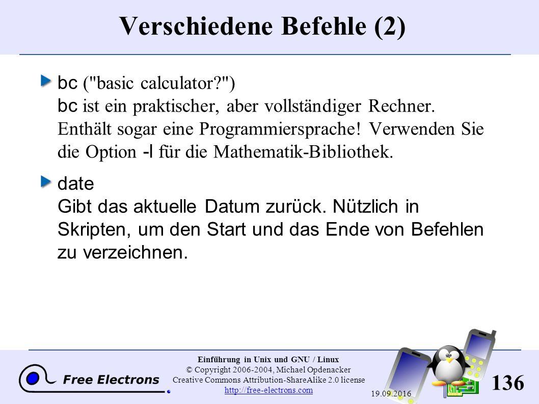 136 Einführung in Unix und GNU / Linux © Copyright 2006-2004, Michael Opdenacker Creative Commons Attribution-ShareAlike 2.0 license http://free-electrons.com http://free-electrons.com 19.09.2016 Verschiedene Befehle (2) bc ( basic calculator? ) bc ist ein praktischer, aber vollständiger Rechner.