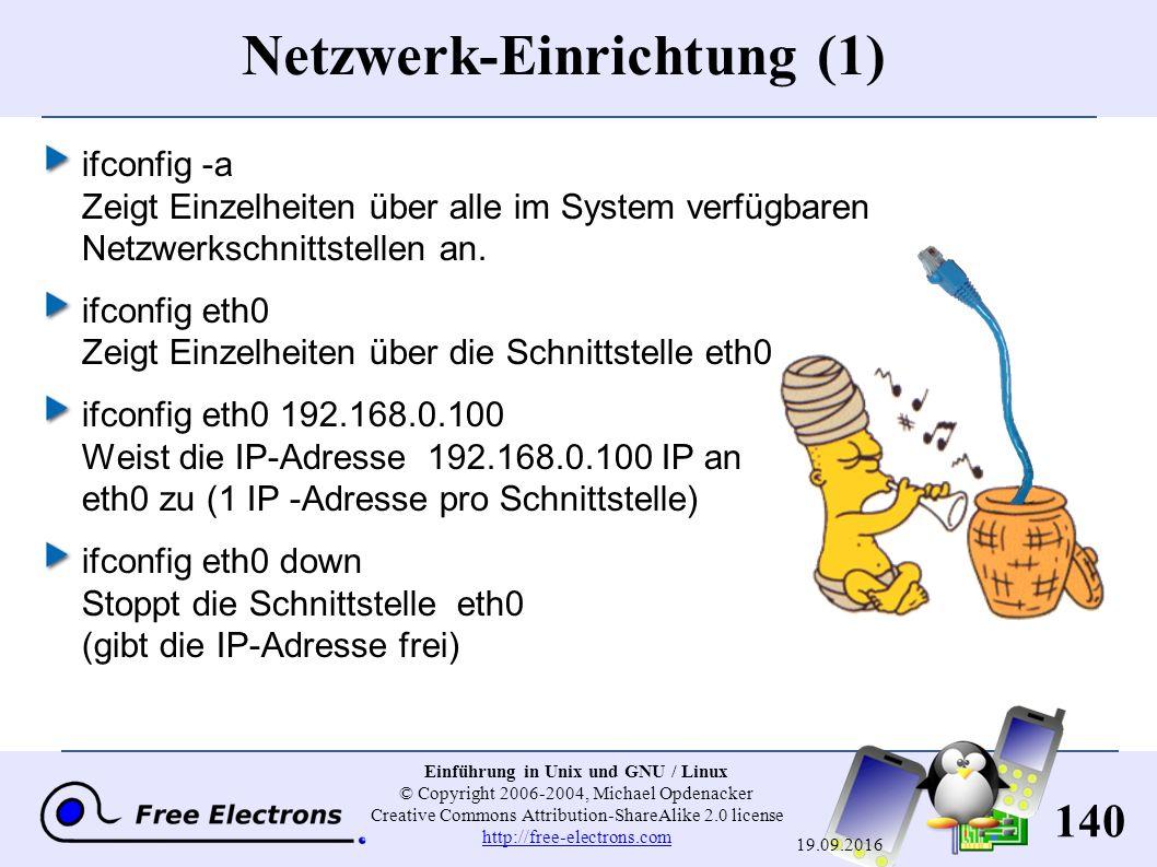140 Einführung in Unix und GNU / Linux © Copyright 2006-2004, Michael Opdenacker Creative Commons Attribution-ShareAlike 2.0 license http://free-electrons.com http://free-electrons.com 19.09.2016 Netzwerk-Einrichtung (1) ifconfig -a Zeigt Einzelheiten über alle im System verfügbaren Netzwerkschnittstellen an.