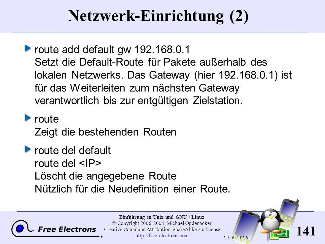 141 Einführung in Unix und GNU / Linux © Copyright 2006-2004, Michael Opdenacker Creative Commons Attribution-ShareAlike 2.0 license http://free-electrons.com http://free-electrons.com 19.09.2016 Netzwerk-Einrichtung (2) route add default gw 192.168.0.1 Setzt die Default-Route für Pakete außerhalb des lokalen Netzwerks.