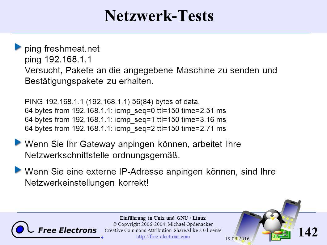 142 Einführung in Unix und GNU / Linux © Copyright 2006-2004, Michael Opdenacker Creative Commons Attribution-ShareAlike 2.0 license http://free-electrons.com http://free-electrons.com 19.09.2016 Netzwerk-Tests ping freshmeat.net ping 192.168.1.1 Versucht, Pakete an die angegebene Maschine zu senden und Bestätigungspakete zu erhalten.