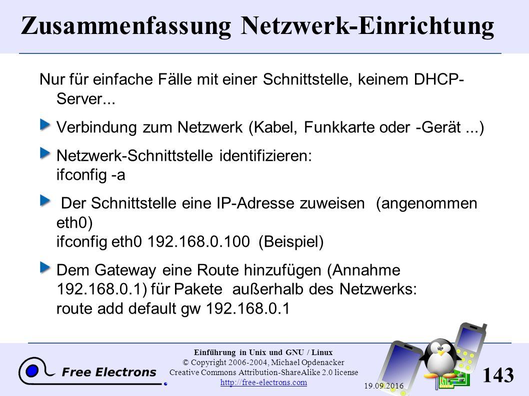 143 Einführung in Unix und GNU / Linux © Copyright 2006-2004, Michael Opdenacker Creative Commons Attribution-ShareAlike 2.0 license http://free-electrons.com http://free-electrons.com 19.09.2016 Zusammenfassung Netzwerk-Einrichtung Nur für einfache Fälle mit einer Schnittstelle, keinem DHCP- Server...