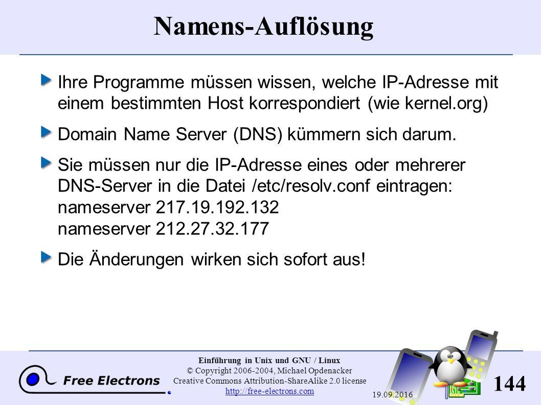144 Einführung in Unix und GNU / Linux © Copyright 2006-2004, Michael Opdenacker Creative Commons Attribution-ShareAlike 2.0 license http://free-electrons.com http://free-electrons.com 19.09.2016 Namens-Auflösung Ihre Programme müssen wissen, welche IP-Adresse mit einem bestimmten Host korrespondiert (wie kernel.org ) Domain Name Server (DNS) kümmern sich darum.