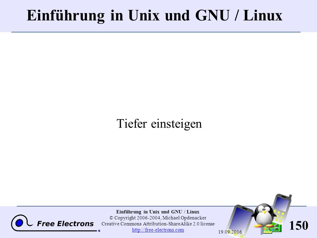 150 Einführung in Unix und GNU / Linux © Copyright 2006-2004, Michael Opdenacker Creative Commons Attribution-ShareAlike 2.0 license http://free-electrons.com http://free-electrons.com 19.09.2016 Einführung in Unix und GNU / Linux Tiefer einsteigen