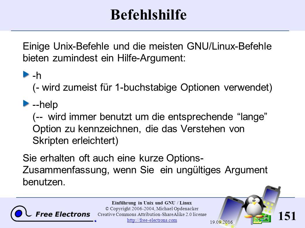 151 Einführung in Unix und GNU / Linux © Copyright 2006-2004, Michael Opdenacker Creative Commons Attribution-ShareAlike 2.0 license http://free-electrons.com http://free-electrons.com 19.09.2016 Befehlshilfe Einige Unix-Befehle und die meisten GNU/Linux-Befehle bieten zumindest ein Hilfe-Argument: -h ( - wird zumeist für 1-buchstabige Optionen verwendet) --help ( -- wird immer benutzt um die entsprechende lange Option zu kennzeichnen, die das Verstehen von Skripten erleichtert) Sie erhalten oft auch eine kurze Options- Zusammenfassung, wenn Sie ein ungültiges Argument benutzen.