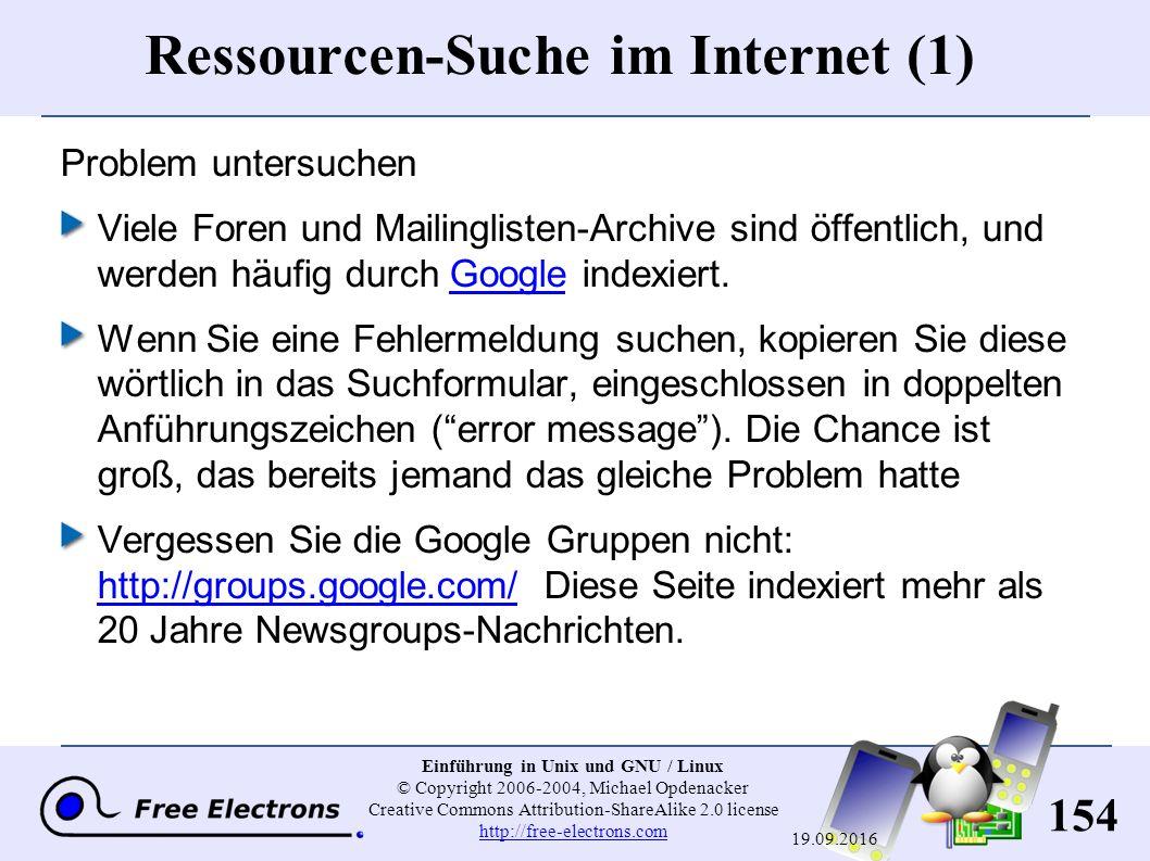 154 Einführung in Unix und GNU / Linux © Copyright 2006-2004, Michael Opdenacker Creative Commons Attribution-ShareAlike 2.0 license http://free-electrons.com http://free-electrons.com 19.09.2016 Ressourcen-Suche im Internet (1) Problem untersuchen Viele Foren und Mailinglisten-Archive sind öffentlich, und werden häufig durch Google indexiert.Google Wenn Sie eine Fehlermeldung suchen, kopieren Sie diese wörtlich in das Suchformular, eingeschlossen in doppelten Anführungszeichen ( error message ).