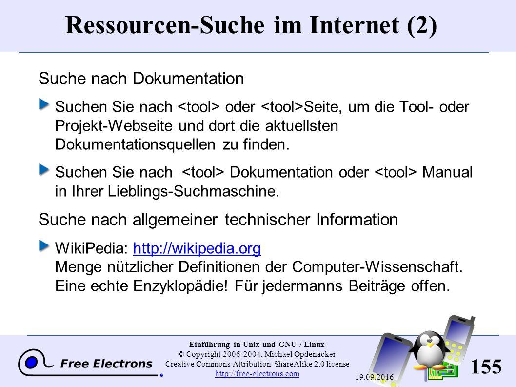 155 Einführung in Unix und GNU / Linux © Copyright 2006-2004, Michael Opdenacker Creative Commons Attribution-ShareAlike 2.0 license http://free-electrons.com http://free-electrons.com 19.09.2016 Ressourcen-Suche im Internet (2) Suche nach Dokumentation Suchen Sie nach oder Seite, um die Tool- oder Projekt-Webseite und dort die aktuellsten Dokumentationsquellen zu finden.