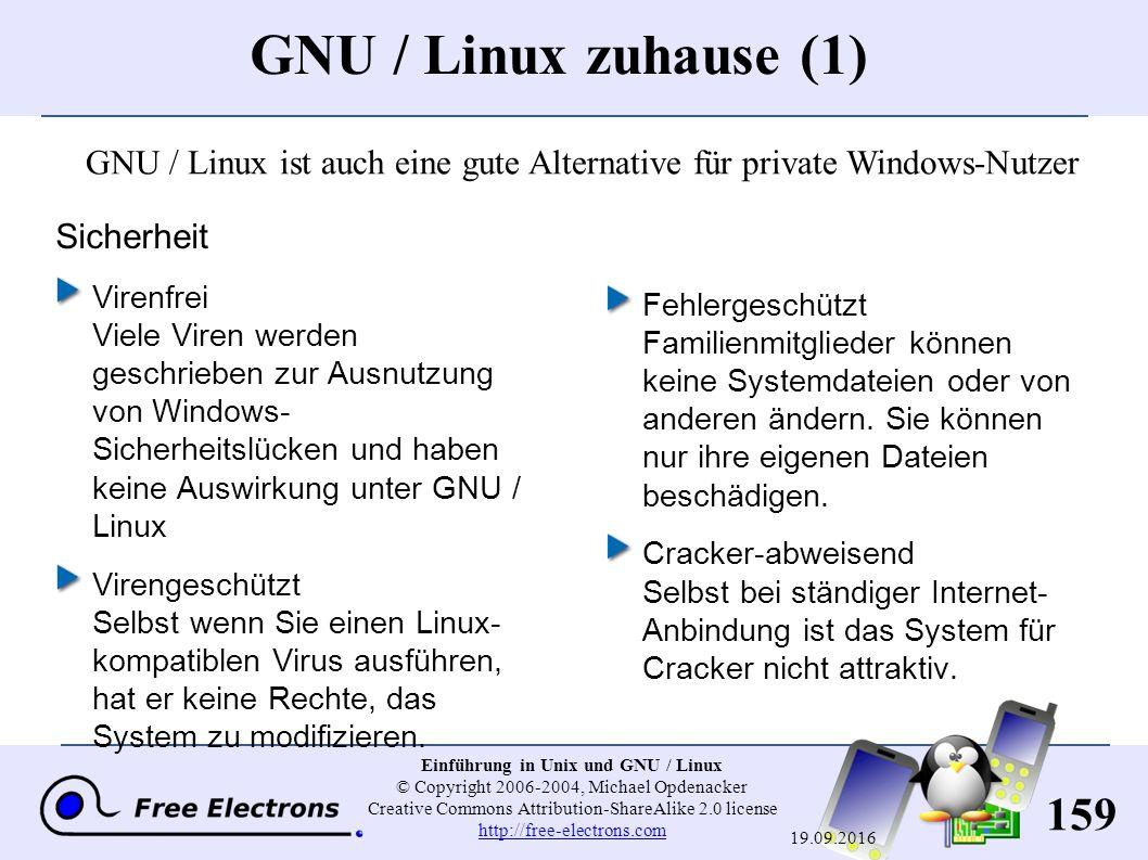 159 Einführung in Unix und GNU / Linux © Copyright 2006-2004, Michael Opdenacker Creative Commons Attribution-ShareAlike 2.0 license http://free-electrons.com http://free-electrons.com 19.09.2016 GNU / Linux zuhause (1) Sicherheit Virenfrei Viele Viren werden geschrieben zur Ausnutzung von Windows- Sicherheitslücken und haben keine Auswirkung unter GNU / Linux Virengeschützt Selbst wenn Sie einen Linux- kompatiblen Virus ausführen, hat er keine Rechte, das System zu modifizieren.