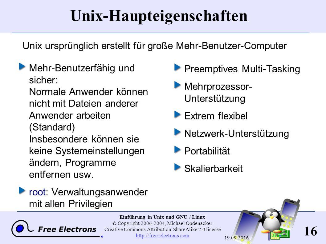 16 Einführung in Unix und GNU / Linux © Copyright 2006-2004, Michael Opdenacker Creative Commons Attribution-ShareAlike 2.0 license http://free-electrons.com http://free-electrons.com 19.09.2016 Unix-Haupteigenschaften Mehr-Benutzerfähig und sicher: Normale Anwender können nicht mit Dateien anderer Anwender arbeiten (Standard) Insbesondere können sie keine Systemeinstellungen ändern, Programme entfernen usw.