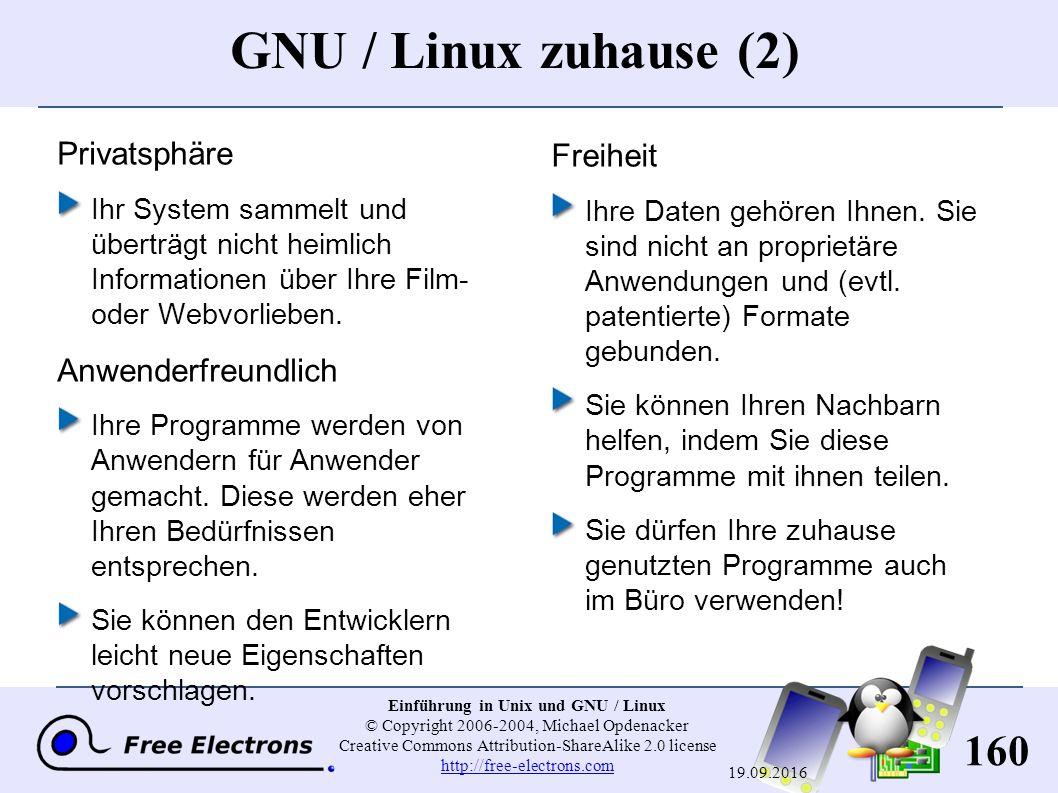 160 Einführung in Unix und GNU / Linux © Copyright 2006-2004, Michael Opdenacker Creative Commons Attribution-ShareAlike 2.0 license http://free-electrons.com http://free-electrons.com 19.09.2016 GNU / Linux zuhause (2) Privatsphäre Ihr System sammelt und überträgt nicht heimlich Informationen über Ihre Film- oder Webvorlieben.