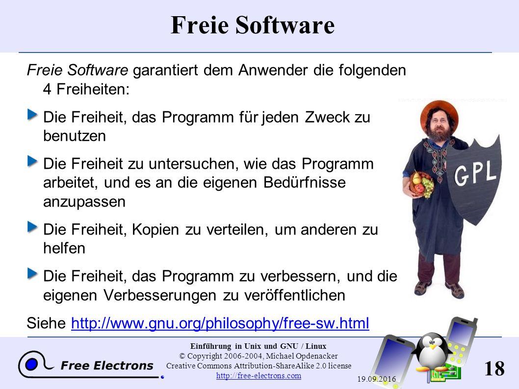 18 Einführung in Unix und GNU / Linux © Copyright 2006-2004, Michael Opdenacker Creative Commons Attribution-ShareAlike 2.0 license http://free-electrons.com http://free-electrons.com 19.09.2016 Freie Software Freie Software garantiert dem Anwender die folgenden 4 Freiheiten: Die Freiheit, das Programm für jeden Zweck zu benutzen Die Freiheit zu untersuchen, wie das Programm arbeitet, und es an die eigenen Bedürfnisse anzupassen Die Freiheit, Kopien zu verteilen, um anderen zu helfen Die Freiheit, das Programm zu verbessern, und die eigenen Verbesserungen zu veröffentlichen Siehe http://www.gnu.org/philosophy/free-sw.htmlhttp://www.gnu.org/philosophy/free-sw.html