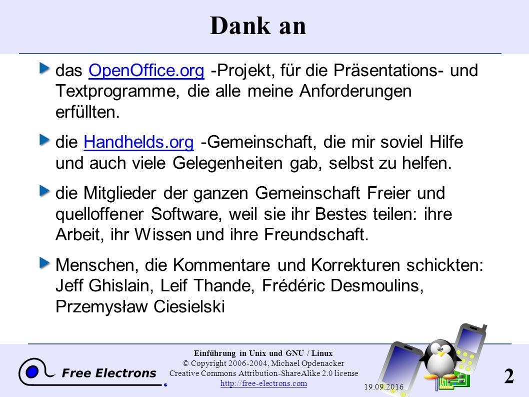 163 Einführung in Unix und GNU / Linux © Copyright 2006-2004, Michael Opdenacker Creative Commons Attribution-ShareAlike 2.0 license http://free-electrons.com http://free-electrons.com 19.09.2016 Benutzung von GNU / Linux-Distributionen GNU / Linux-Distributionen Ermöglichen das Installieren von GNU / Linux im freien Bereich Ihrer Festplatte und das Beibehalten von Windows ( Doppelboot ) Verfügen über sehr anwenderfreundliche Installations- Oberflächen, welche fast alle Hardware automatisch erkennen.