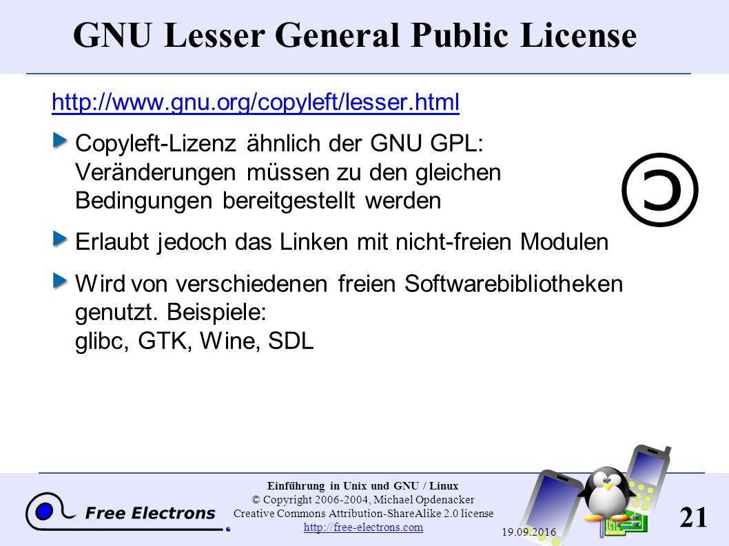 21 Einführung in Unix und GNU / Linux © Copyright 2006-2004, Michael Opdenacker Creative Commons Attribution-ShareAlike 2.0 license http://free-electrons.com http://free-electrons.com 19.09.2016 GNU Lesser General Public License http://www.gnu.org/copyleft/lesser.html Copyleft-Lizenz ähnlich der GNU GPL: Veränderungen müssen zu den gleichen Bedingungen bereitgestellt werden Erlaubt jedoch das Linken mit nicht-freien Modulen Wird von verschiedenen freien Softwarebibliotheken genutzt.