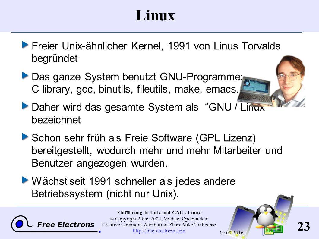 23 Einführung in Unix und GNU / Linux © Copyright 2006-2004, Michael Opdenacker Creative Commons Attribution-ShareAlike 2.0 license http://free-electrons.com http://free-electrons.com 19.09.2016 Linux Freier Unix-ähnlicher Kernel, 1991 von Linus Torvalds begründet Das ganze System benutzt GNU-Programme: C library, gcc, binutils, fileutils, make, emacs...