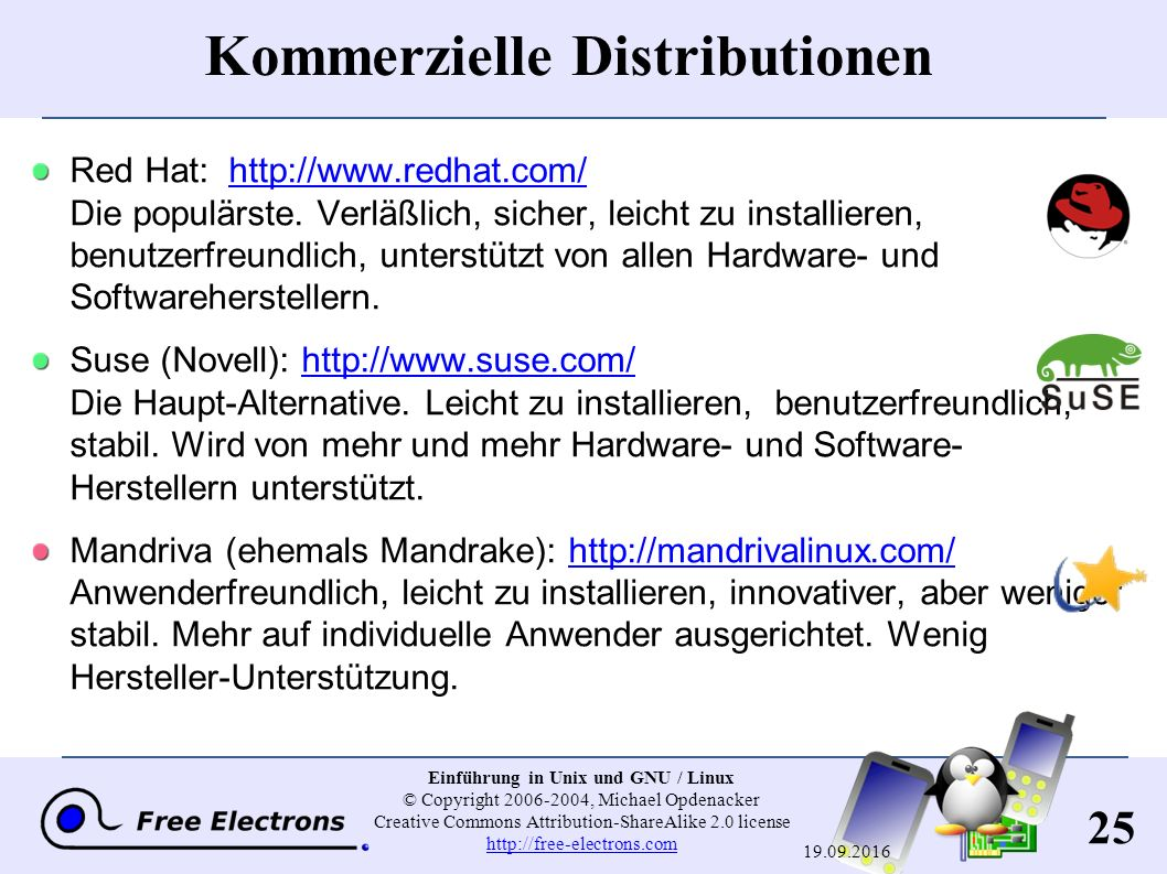25 Einführung in Unix und GNU / Linux © Copyright 2006-2004, Michael Opdenacker Creative Commons Attribution-ShareAlike 2.0 license http://free-electrons.com http://free-electrons.com 19.09.2016 Kommerzielle Distributionen Red Hat: http://www.redhat.com/ Die populärste.