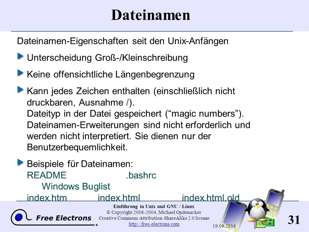 31 Einführung in Unix und GNU / Linux © Copyright 2006-2004, Michael Opdenacker Creative Commons Attribution-ShareAlike 2.0 license http://free-electrons.com http://free-electrons.com 19.09.2016 Dateinamen Dateinamen-Eigenschaften seit den Unix-Anfängen Unterscheidung Groß-/Kleinschreibung Keine offensichtliche Längenbegrenzung Kann jedes Zeichen enthalten (einschließlich nicht druckbaren, Ausnahme / ).