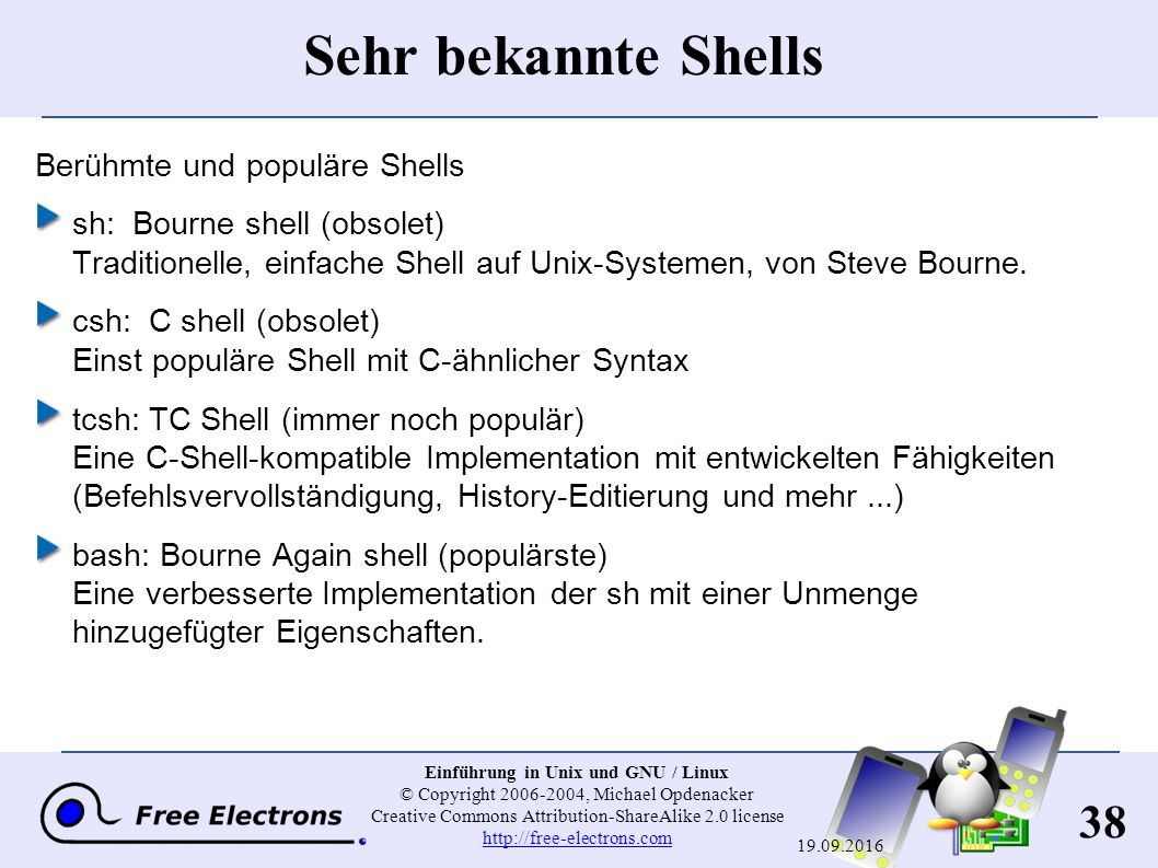 38 Einführung in Unix und GNU / Linux © Copyright 2006-2004, Michael Opdenacker Creative Commons Attribution-ShareAlike 2.0 license http://free-electrons.com http://free-electrons.com 19.09.2016 Sehr bekannte Shells Berühmte und populäre Shells sh: Bourne shell (obsolet) Traditionelle, einfache Shell auf Unix-Systemen, von Steve Bourne.