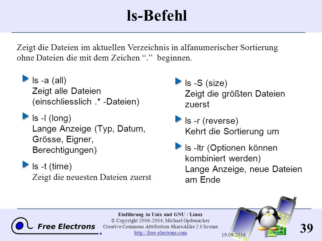 39 Einführung in Unix und GNU / Linux © Copyright 2006-2004, Michael Opdenacker Creative Commons Attribution-ShareAlike 2.0 license http://free-electrons.com http://free-electrons.com 19.09.2016 ls-Befehl ls -a (all) Zeigt alle Dateien (einschliesslich.* -Dateien) ls -l (long) Lange Anzeige (Typ, Datum, Grösse, Eigner, Berechtigungen) ls -t (time) Zeigt die neuesten Dateien zuerst ls -S (size) Zeigt die größten Dateien zuerst ls -r (reverse) Kehrt die Sortierung um ls -ltr (Optionen können kombiniert werden) Lange Anzeige, neue Dateien am Ende Zeigt die Dateien im aktuellen Verzeichnis in alfanumerischer Sortierung ohne Dateien die mit dem Zeichen . beginnen.