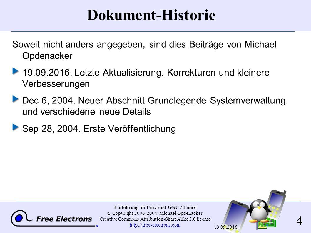 15 Einführung in Unix und GNU / Linux © Copyright 2006-2004, Michael Opdenacker Creative Commons Attribution-ShareAlike 2.0 license http://free-electrons.com http://free-electrons.com 19.09.2016 Die Unix-Philosophie Klein ist fein Jedes Programm soll eine Sache gut machen Bevorzuge Portabilität vor Effizienz Vermeide einschränkende Benutzerschnittstellen System-Abstraktion Kernel: Hardware-Schicht Shell: Textmodus-Schicht X Windows: GUI-Schicht Die mächtigsten Systeme beruhen auf einem 35 Jahre alten Design!