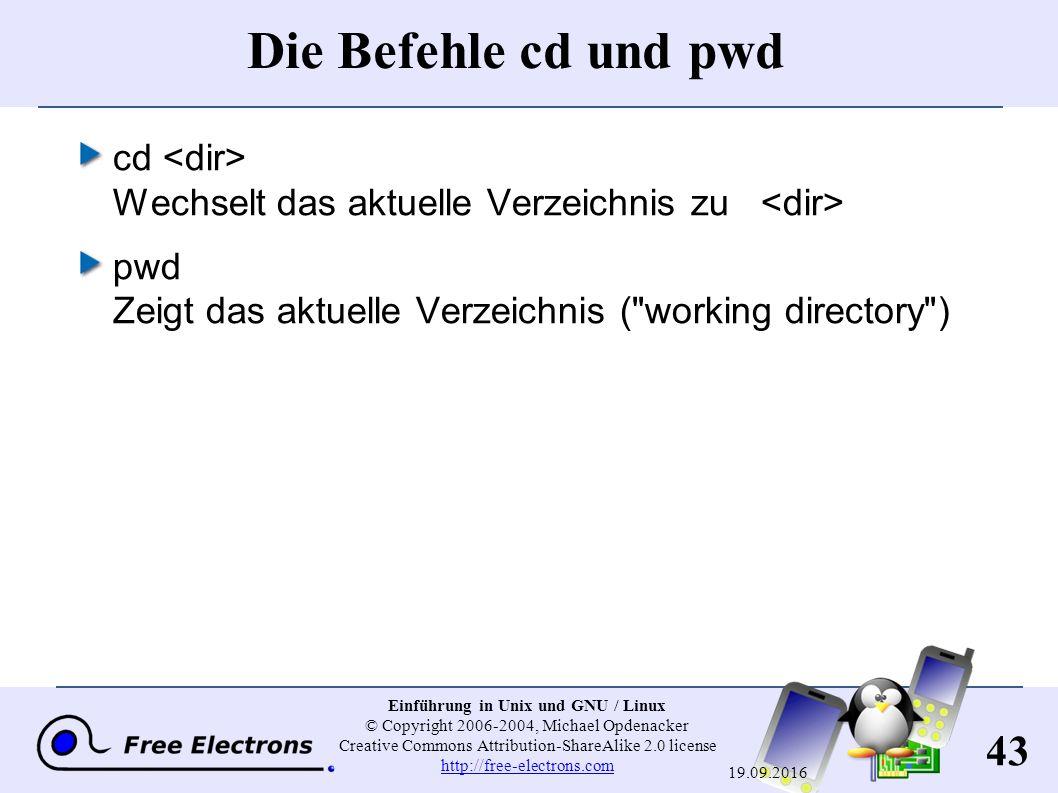 43 Einführung in Unix und GNU / Linux © Copyright 2006-2004, Michael Opdenacker Creative Commons Attribution-ShareAlike 2.0 license http://free-electrons.com http://free-electrons.com 19.09.2016 Die Befehle cd und pwd cd Wechselt das aktuelle Verzeichnis zu pwd Zeigt das aktuelle Verzeichnis ( working directory )