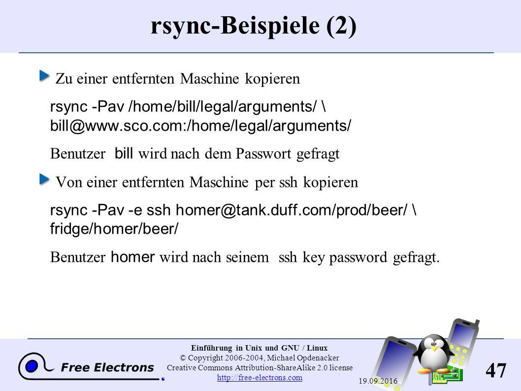 47 Einführung in Unix und GNU / Linux © Copyright 2006-2004, Michael Opdenacker Creative Commons Attribution-ShareAlike 2.0 license http://free-electrons.com http://free-electrons.com 19.09.2016 rsync-Beispiele (2) Zu einer entfernten Maschine kopieren rsync -Pav /home/bill/legal/arguments/ \ bill@www.sco.com:/home/legal/arguments/ Benutzer bill wird nach dem Passwort gefragt Von einer entfernten Maschine per ssh kopieren rsync -Pav -e ssh homer@tank.duff.com/prod/beer/ \ fridge/homer/beer/ Benutzer homer wird nach seinem ssh key password gefragt.