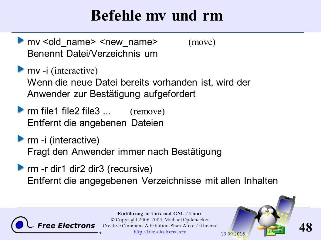 48 Einführung in Unix und GNU / Linux © Copyright 2006-2004, Michael Opdenacker Creative Commons Attribution-ShareAlike 2.0 license http://free-electrons.com http://free-electrons.com 19.09.2016 Befehle mv und rm mv (move) Benennt Datei/Verzeichnis um mv -i (interactive) Wenn die neue Datei bereits vorhanden ist, wird der Anwender zur Bestätigung aufgefordert rm file1 file2 file3...(remove) Entfernt die angebenen Dateien rm -i (interactive) Fragt den Anwender immer nach Bestätigung rm -r dir1 dir2 dir3 (recursive) Entfernt die angegebenen Verzeichnisse mit allen Inhalten