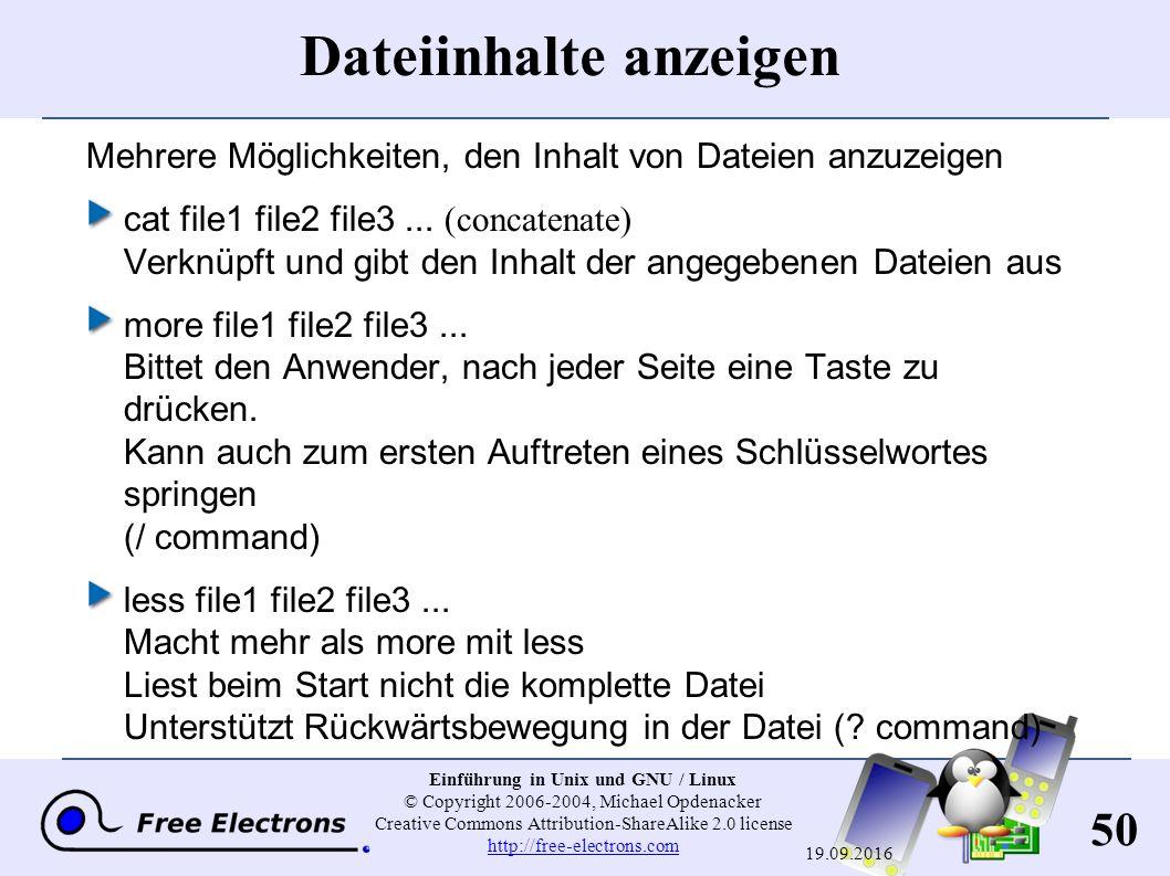 50 Einführung in Unix und GNU / Linux © Copyright 2006-2004, Michael Opdenacker Creative Commons Attribution-ShareAlike 2.0 license http://free-electrons.com http://free-electrons.com 19.09.2016 Dateiinhalte anzeigen Mehrere Möglichkeiten, den Inhalt von Dateien anzuzeigen cat file1 file2 file3...