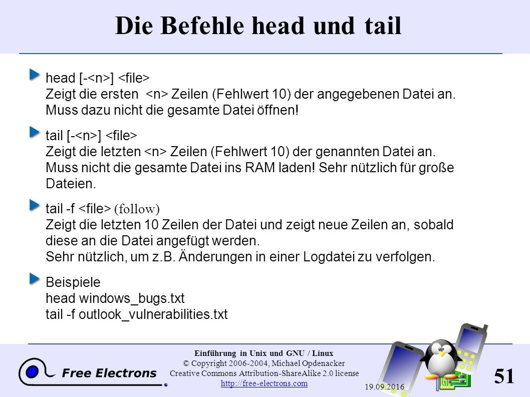51 Einführung in Unix und GNU / Linux © Copyright 2006-2004, Michael Opdenacker Creative Commons Attribution-ShareAlike 2.0 license http://free-electrons.com http://free-electrons.com 19.09.2016 Die Befehle head und tail head [- ] Zeigt die ersten Zeilen (Fehlwert 10) der angegebenen Datei an.