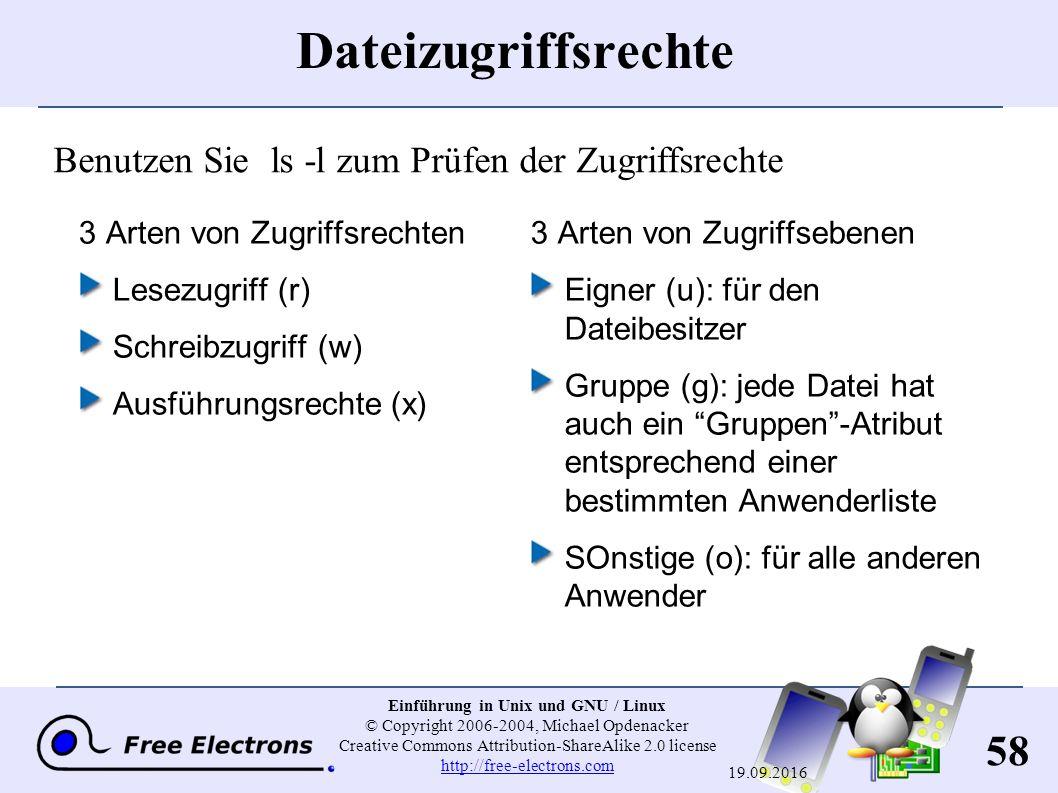 58 Einführung in Unix und GNU / Linux © Copyright 2006-2004, Michael Opdenacker Creative Commons Attribution-ShareAlike 2.0 license http://free-electrons.com http://free-electrons.com 19.09.2016 Dateizugriffsrechte 3 Arten von Zugriffsrechten Lesezugriff ( r ) Schreibzugriff ( w ) Ausführungsrechte ( x ) 3 Arten von Zugriffsebenen Eigner ( u ): für den Dateibesitzer Gruppe ( g ): jede Datei hat auch ein Gruppen -Atribut entsprechend einer bestimmten Anwenderliste SOnstige ( o ): für alle anderen Anwender Benutzen Sie ls -l zum Prüfen der Zugriffsrechte