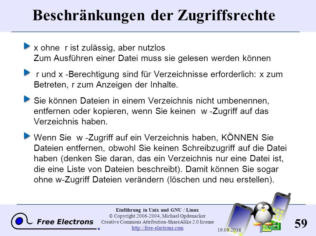 59 Einführung in Unix und GNU / Linux © Copyright 2006-2004, Michael Opdenacker Creative Commons Attribution-ShareAlike 2.0 license http://free-electrons.com http://free-electrons.com 19.09.2016 Beschränkungen der Zugriffsrechte x ohne r ist zulässig, aber nutzlos Zum Ausführen einer Datei muss sie gelesen werden können r und x -Berechtigung sind für Verzeichnisse erforderlich: x zum Betreten, r zum Anzeigen der Inhalte.