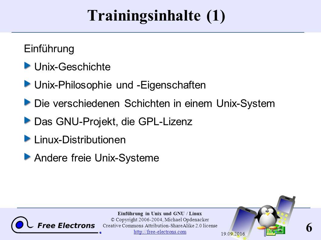 6 Einführung in Unix und GNU / Linux © Copyright 2006-2004, Michael Opdenacker Creative Commons Attribution-ShareAlike 2.0 license http://free-electrons.com http://free-electrons.com 19.09.2016 Trainingsinhalte (1) Einführung Unix-Geschichte Unix-Philosophie und -Eigenschaften Die verschiedenen Schichten in einem Unix-System Das GNU-Projekt, die GPL-Lizenz Linux-Distributionen Andere freie Unix-Systeme