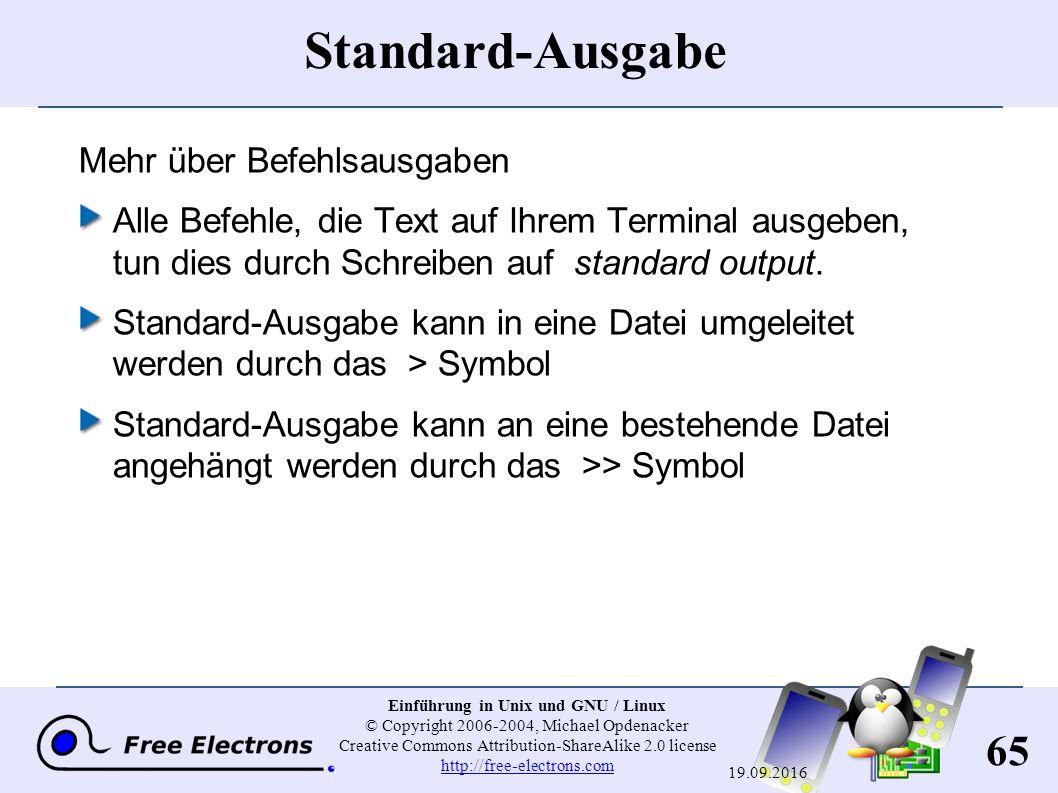 65 Einführung in Unix und GNU / Linux © Copyright 2006-2004, Michael Opdenacker Creative Commons Attribution-ShareAlike 2.0 license http://free-electrons.com http://free-electrons.com 19.09.2016 Standard-Ausgabe Mehr über Befehlsausgaben Alle Befehle, die Text auf Ihrem Terminal ausgeben, tun dies durch Schreiben auf standard output.