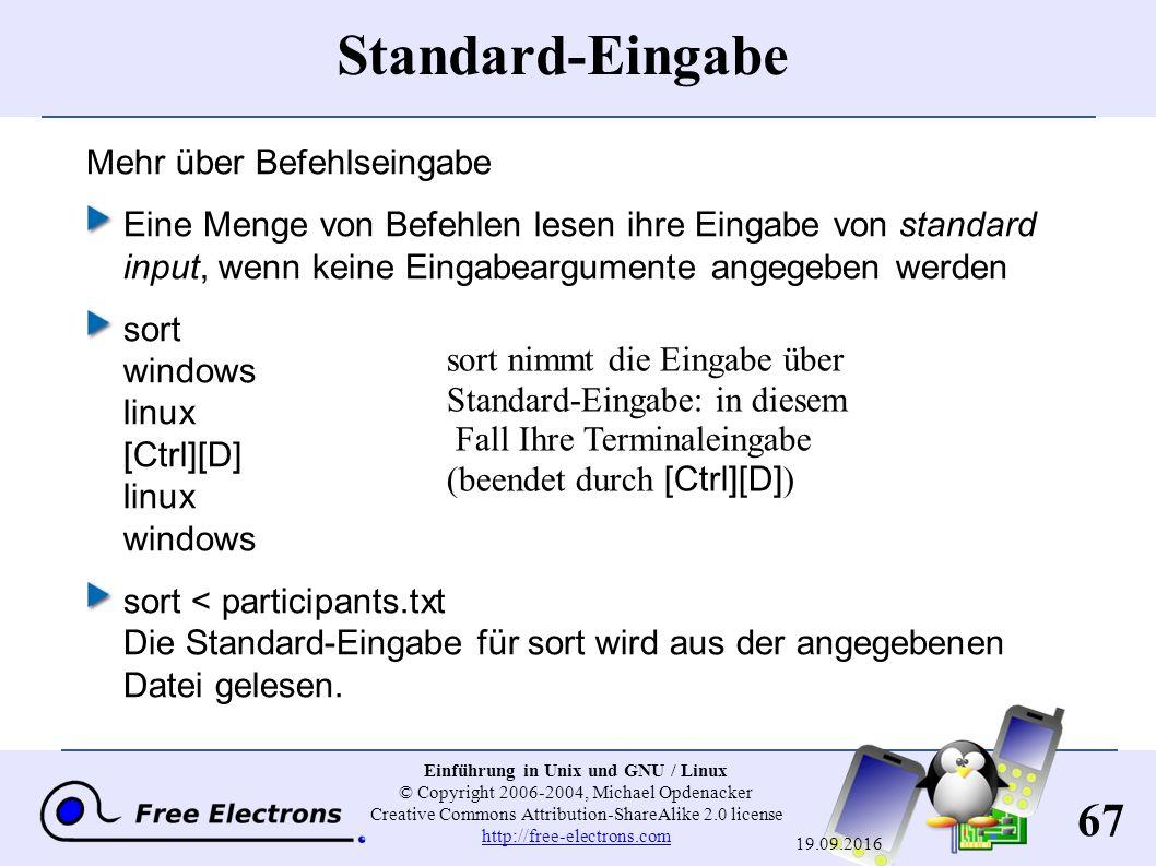 67 Einführung in Unix und GNU / Linux © Copyright 2006-2004, Michael Opdenacker Creative Commons Attribution-ShareAlike 2.0 license http://free-electrons.com http://free-electrons.com 19.09.2016 Standard-Eingabe Mehr über Befehlseingabe Eine Menge von Befehlen lesen ihre Eingabe von standard input, wenn keine Eingabeargumente angegeben werden sort windows linux [Ctrl][D] linux windows sort < participants.txt Die Standard-Eingabe für sort wird aus der angegebenen Datei gelesen.