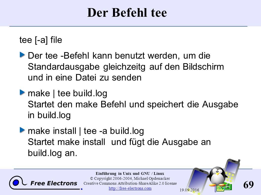 69 Einführung in Unix und GNU / Linux © Copyright 2006-2004, Michael Opdenacker Creative Commons Attribution-ShareAlike 2.0 license http://free-electrons.com http://free-electrons.com 19.09.2016 Der Befehl tee tee [-a] file Der tee -Befehl kann benutzt werden, um die Standardausgabe gleichzeitg auf den Bildschirm und in eine Datei zu senden make | tee build.log Startet den make Befehl und speichert die Ausgabe in build.log make install | tee -a build.log Startet make install und fügt die Ausgabe an build.log an.