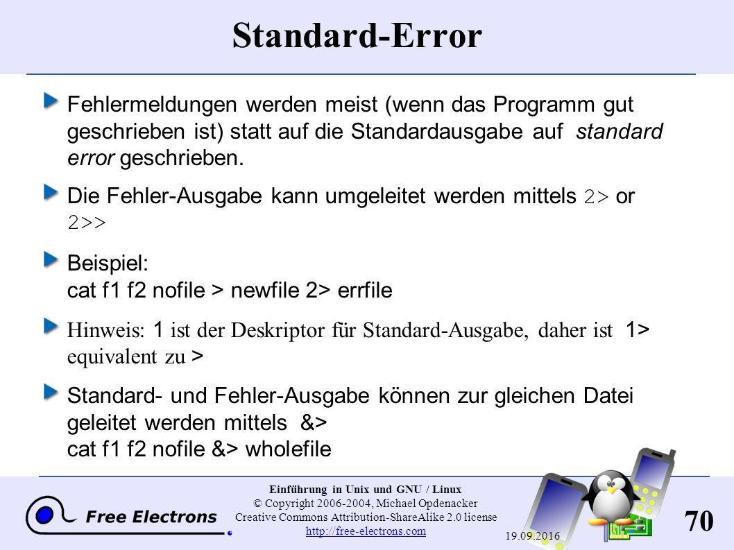 70 Einführung in Unix und GNU / Linux © Copyright 2006-2004, Michael Opdenacker Creative Commons Attribution-ShareAlike 2.0 license http://free-electrons.com http://free-electrons.com 19.09.2016 Standard-Error Fehlermeldungen werden meist (wenn das Programm gut geschrieben ist) statt auf die Standardausgabe auf standard error geschrieben.