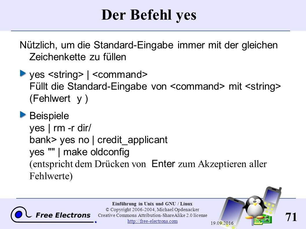 71 Einführung in Unix und GNU / Linux © Copyright 2006-2004, Michael Opdenacker Creative Commons Attribution-ShareAlike 2.0 license http://free-electrons.com http://free-electrons.com 19.09.2016 Der Befehl yes Nützlich, um die Standard-Eingabe immer mit der gleichen Zeichenkette zu füllen yes | Füllt die Standard-Eingabe von mit (Fehlwert y ) Beispiele yes | rm -r dir/ bank> yes no | credit_applicant yes | make oldconfig (entspricht dem Drücken von Enter zum Akzeptieren aller Fehlwerte)
