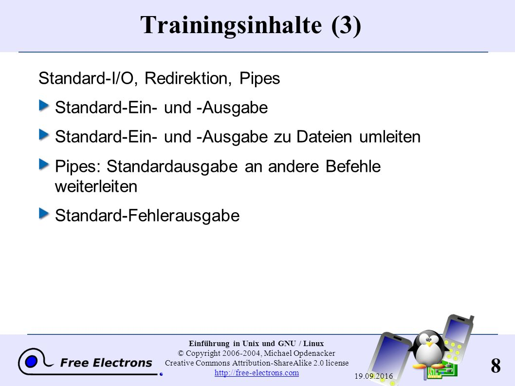 8 Einführung in Unix und GNU / Linux © Copyright 2006-2004, Michael Opdenacker Creative Commons Attribution-ShareAlike 2.0 license http://free-electrons.com http://free-electrons.com 19.09.2016 Trainingsinhalte (3) Standard-I/O, Redirektion, Pipes Standard-Ein- und -Ausgabe Standard-Ein- und -Ausgabe zu Dateien umleiten Pipes: Standardausgabe an andere Befehle weiterleiten Standard-Fehlerausgabe