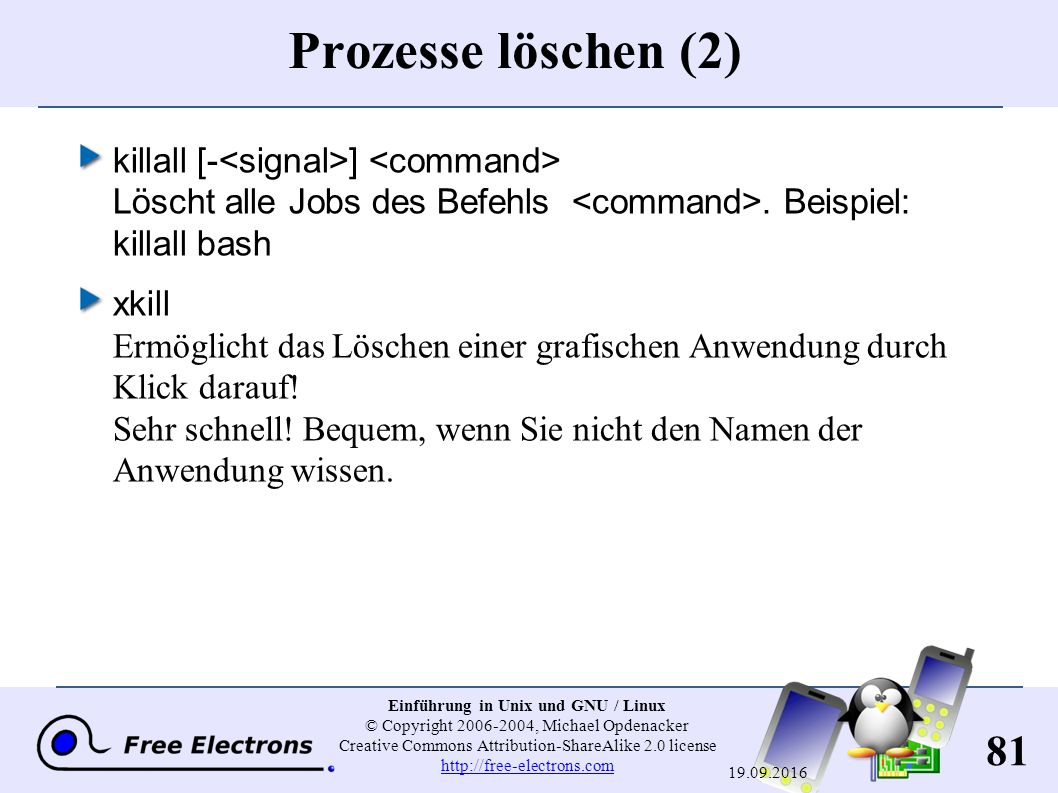 81 Einführung in Unix und GNU / Linux © Copyright 2006-2004, Michael Opdenacker Creative Commons Attribution-ShareAlike 2.0 license http://free-electrons.com http://free-electrons.com 19.09.2016 Prozesse löschen (2) killall [- ] Löscht alle Jobs des Befehls.