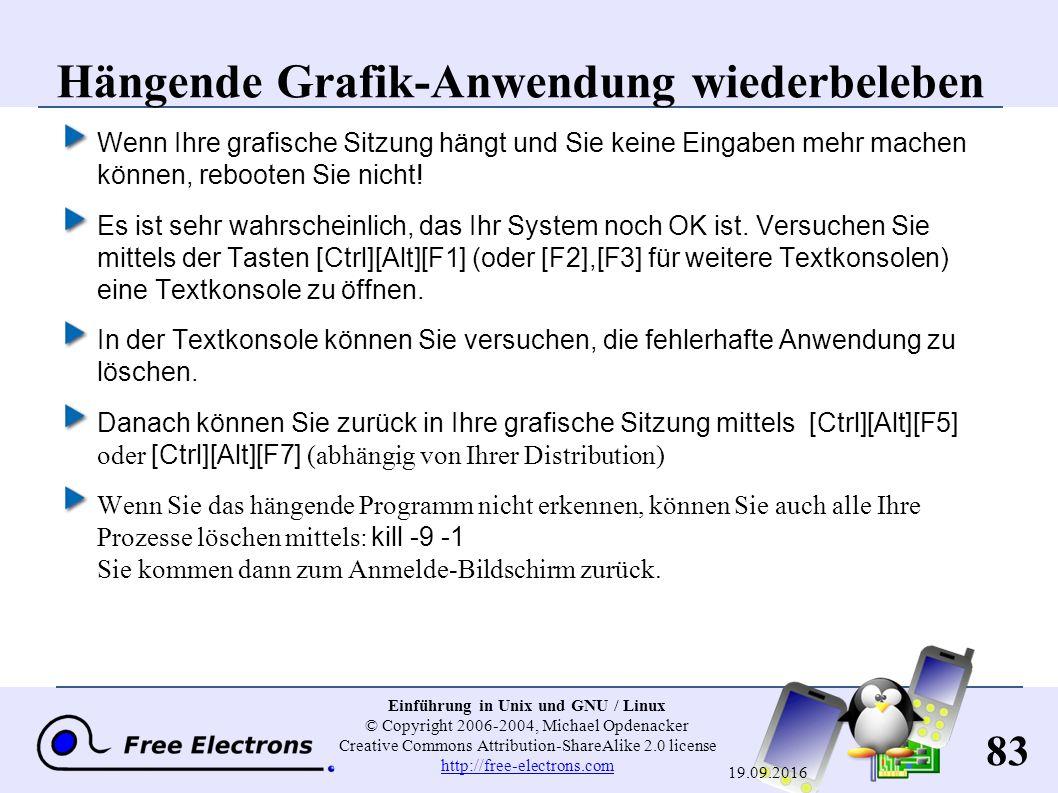 83 Einführung in Unix und GNU / Linux © Copyright 2006-2004, Michael Opdenacker Creative Commons Attribution-ShareAlike 2.0 license http://free-electrons.com http://free-electrons.com 19.09.2016 Hängende Grafik-Anwendung wiederbeleben Wenn Ihre grafische Sitzung hängt und Sie keine Eingaben mehr machen können, rebooten Sie nicht.