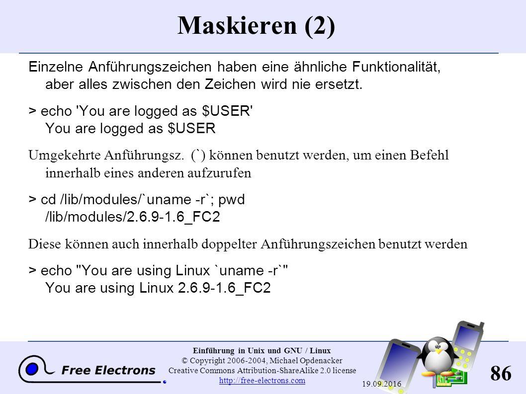 86 Einführung in Unix und GNU / Linux © Copyright 2006-2004, Michael Opdenacker Creative Commons Attribution-ShareAlike 2.0 license http://free-electrons.com http://free-electrons.com 19.09.2016 Maskieren (2) Einzelne Anführungszeichen haben eine ähnliche Funktionalität, aber alles zwischen den Zeichen wird nie ersetzt.