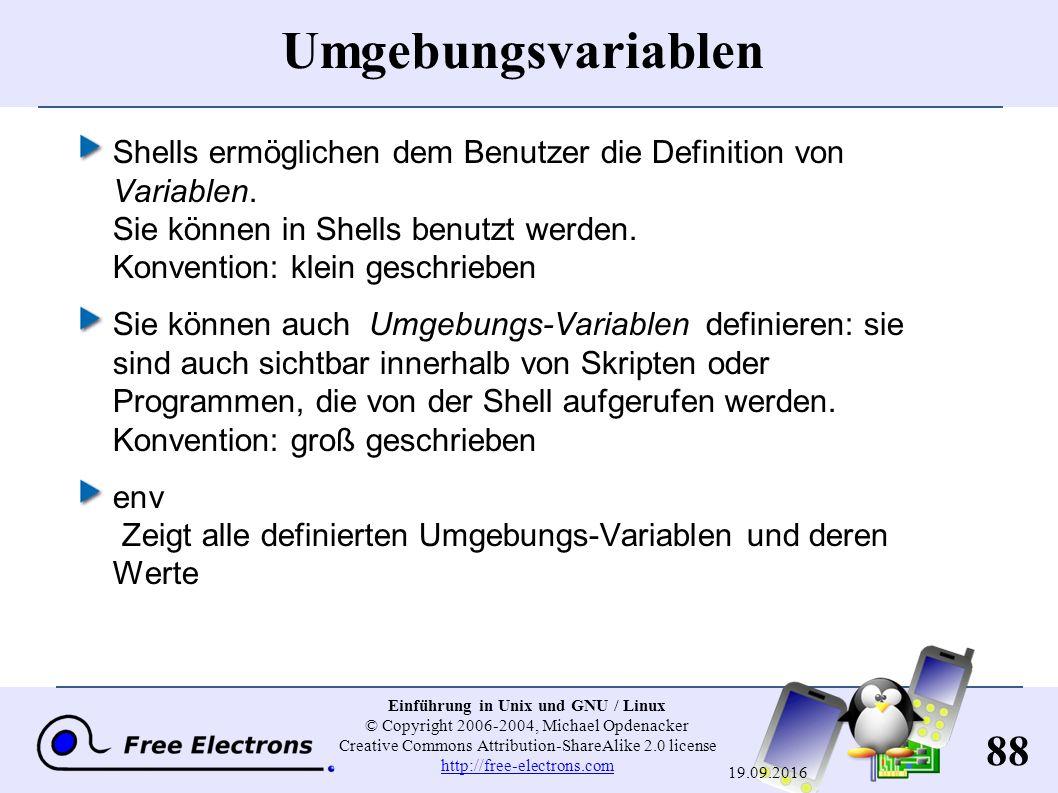 88 Einführung in Unix und GNU / Linux © Copyright 2006-2004, Michael Opdenacker Creative Commons Attribution-ShareAlike 2.0 license http://free-electrons.com http://free-electrons.com 19.09.2016 Umgebungsvariablen Shells ermöglichen dem Benutzer die Definition von Variablen.