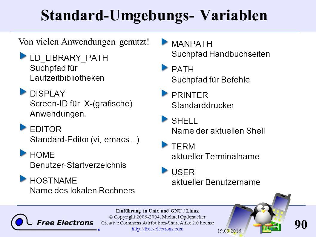 90 Einführung in Unix und GNU / Linux © Copyright 2006-2004, Michael Opdenacker Creative Commons Attribution-ShareAlike 2.0 license http://free-electrons.com http://free-electrons.com 19.09.2016 Standard-Umgebungs- Variablen LD_LIBRARY_PATH Suchpfad für Laufzeitbibliotheken DISPLAY Screen-ID für X-(grafische) Anwendungen.
