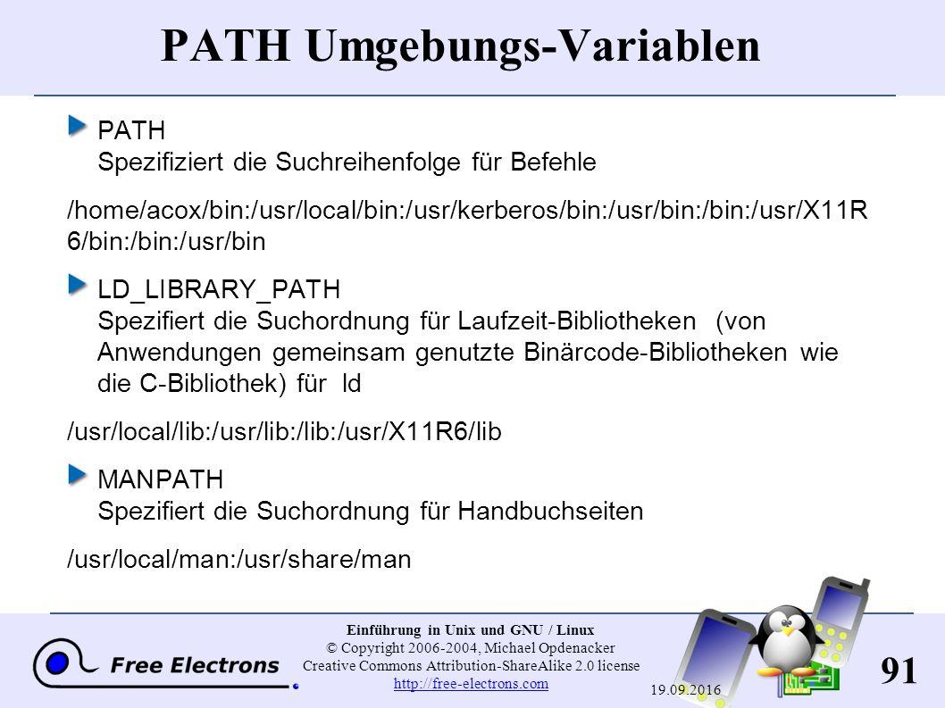 91 Einführung in Unix und GNU / Linux © Copyright 2006-2004, Michael Opdenacker Creative Commons Attribution-ShareAlike 2.0 license http://free-electrons.com http://free-electrons.com 19.09.2016 PATH Umgebungs-Variablen PATH Spezifiziert die Suchreihenfolge für Befehle /home/acox/bin:/usr/local/bin:/usr/kerberos/bin:/usr/bin:/bin:/usr/X11R 6/bin:/bin:/usr/bin LD_LIBRARY_PATH Spezifiert die Suchordnung für Laufzeit-Bibliotheken (von Anwendungen gemeinsam genutzte Binärcode-Bibliotheken wie die C-Bibliothek) für ld /usr/local/lib:/usr/lib:/lib:/usr/X11R6/lib MANPATH Spezifiert die Suchordnung für Handbuchseiten /usr/local/man:/usr/share/man